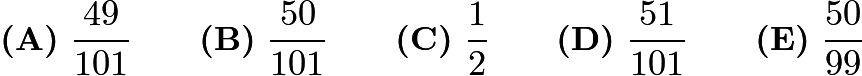 $\textbf{(A)}\ \dfrac{49}{101} \qquad \textbf{(B)}\ \dfrac{50}{101} \qquad \textbf{(C)}\ \dfrac{1}{2} \qquad \textbf{(D)}\ \dfrac{51}{101} \qquad \textbf{(E)}\ \dfrac{50}{99}$