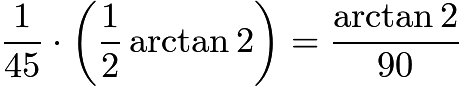$\frac 1{45} \cdot \left(\frac 12 \arctan 2\right) = \frac{\arctan 2}{90}$