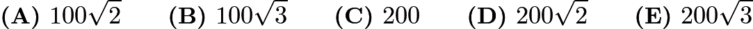 $\textbf{(A) }100\sqrt{2}\qquad\textbf{(B) }100\sqrt{3}\qquad\textbf{(C) }200\qquad\textbf{(D) }200\sqrt{2}\qquad\textbf{(E) }200\sqrt{3}$
