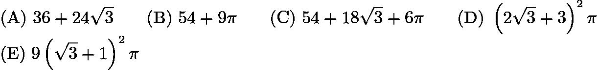 $\mathrm{(A)}\ 36+24\sqrt{3}\qquad\mathrm{(B)}\ 54+9\pi\qquad\mathrm{(C)}\ 54+18\sqrt{3}+6\pi\qquad\mathrm{(D)}\ \left(2\sqrt{3}+3\right)^2\pi\\\mathrm{(E)}\ 9\left(\sqrt{3}+1\right)^2\pi$