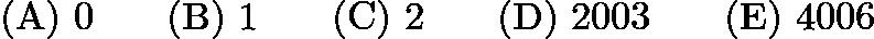 $\mathrm{(A) \ } 0\qquad \mathrm{(B) \ } 1\qquad \mathrm{(C) \ } 2\qquad \mathrm{(D) \ } 2003\qquad \mathrm{(E) \ } 4006$