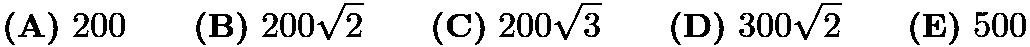 $\textbf{(A)}\ 200\qquad\textbf{(B)}\ 200\sqrt{2} \qquad\textbf{(C)}\ 200\sqrt{3} \qquad\textbf{(D)}\ 300\sqrt{2} \qquad\textbf{(E)}\ 500$