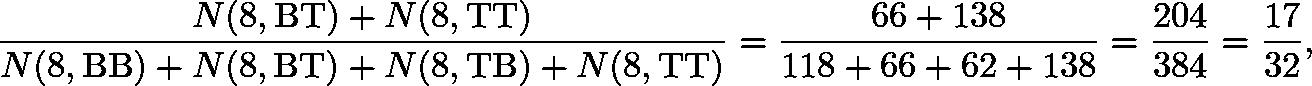 \[\frac{N(8,\mathrm{BT})+N(8,\mathrm{TT})}{N(8,\mathrm{BB})+N(8,\mathrm{BT})+N(8,\mathrm{TB})+N(8,\mathrm{TT})}=\frac{66+138}{118+66+62+138}=\frac{204}{384}=\frac{17}{32},\]
