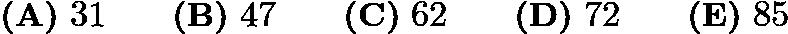$\textbf{(A)} ~31 \qquad \textbf{(B)} ~47 \qquad \textbf{(C)} ~62\qquad \textbf{(D)} ~72 \qquad \textbf{(E)} ~85$