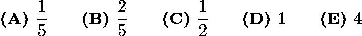 $\textbf{(A)}\hspace{.05in}\frac{1}5\qquad\textbf{(B)}\hspace{.05in}\frac{2}5\qquad\textbf{(C)}\hspace{.05in}\frac{1}2\qquad\textbf{(D)}\hspace{.05in}1\qquad\textbf{(E)}\hspace{.05in}4$