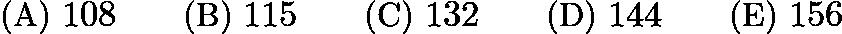 $\text {(A) } 108 \qquad \text {(B) } 115 \qquad \text {(C) } 132 \qquad \text {(D) } 144 \qquad \text {(E) } 156$