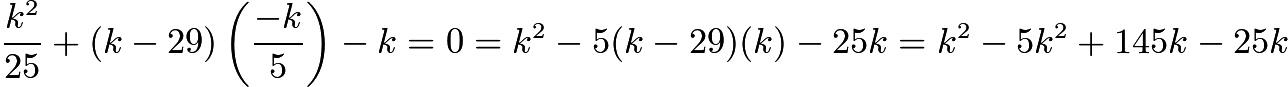 $\frac{k^{2}}{25}+(k-29)\left(\frac{-k}{5}\right)-k = 0 = k^{2}-5(k-29)(k)-25k = k^{2}-5k^{2}+145k-25k$