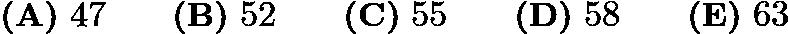 $\textbf{(A)} ~47\qquad\textbf{(B)} ~52\qquad\textbf{(C)} ~55\qquad\textbf{(D)} ~58\qquad\textbf{(E)} ~63$
