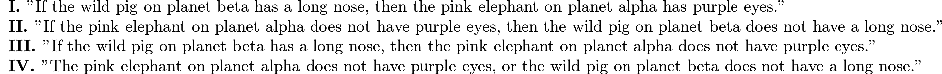 "$\begin{array}{l}\textbf{I. }\text{""If the wild pig on planet beta has a long nose, then the pink elephant on planet alpha has purple eyes.""}\\ \textbf{II. }\text{""If the pink elephant on planet alpha does not have purple eyes, then the wild pig on planet beta does not have a long nose.""}\\ \textbf{III. }\text{""If the wild pig on planet beta has a long nose, then the pink elephant on planet alpha does not have purple eyes.""}\\ \textbf{IV. }\text{""The pink elephant on planet alpha does not have purple eyes, or the wild pig on planet beta does not have a long nose.""}\end{array}$"