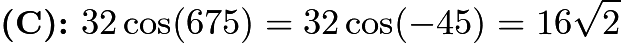 $\textbf{(C): }32\cos(675)=32\cos(-45)=16\sqrt{2}$