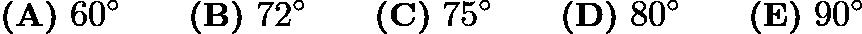 $\textbf{(A)}\ 60^{\circ} \qquad \textbf{(B)}\ 72^{\circ} \qquad \textbf{(C)}\ 75^{\circ} \qquad \textbf{(D)}\ 80^{\circ} \qquad \textbf{(E)}\ 90^{\circ}$