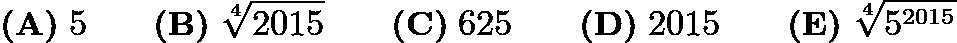 $\textbf{(A)}\; 5 \qquad\textbf{(B)}\; \sqrt[4]{2015} \qquad\textbf{(C)}\; 625 \qquad\textbf{(D)}\; 2015 \qquad\textbf{(E)}\; \sqrt[4]{5^{2015}}$