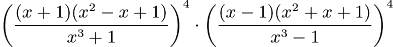 $\left(\frac{(x+1)(x^{2}-x+1)}{x^{3}+1}\right)^{4}\cdot\left(\frac{(x-1)(x^{2}+x+1)}{x^{3}-1}\right)^{4}$