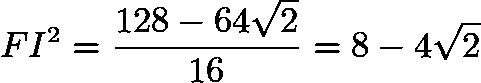 $FI^2=\frac{128-64\sqrt{2}}{16}=8-4\sqrt{2}$