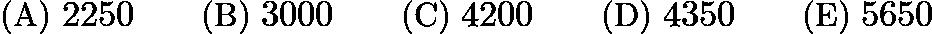 $\text{(A)}\ 2250 \qquad \text{(B)}\ 3000 \qquad \text{(C)}\ 4200 \qquad \text{(D)}\ 4350 \qquad \text{(E)}\ 5650$