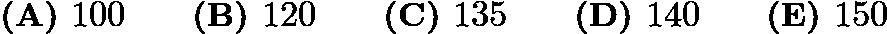 $\textbf{(A) }100\qquad\textbf{(B) }120\qquad\textbf{(C) }135\qquad\textbf{(D) }140\qquad \textbf{(E) }150$