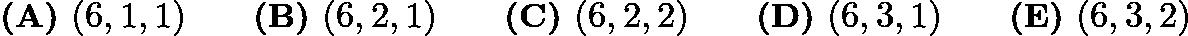 $\textbf{(A) }(6,1,1) \qquad \textbf{(B) }(6,2,1) \qquad \textbf{(C) }(6,2,2)\qquad \textbf{(D) }(6,3,1) \qquad \textbf{(E) }(6,3,2)$