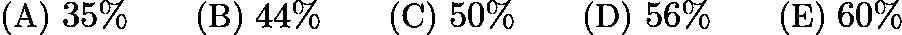 $\text{(A)}\ 35\% \qquad \text{(B)}\ 44\% \qquad \text{(C)}\ 50\% \qquad \text{(D)}\ 56\% \qquad \text{(E)}\ 60\%$
