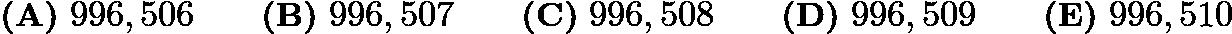$\textbf{(A)}\ 996,506\qquad\textbf{(B)}\ 996,507\qquad\textbf{(C)}\ 996,508\qquad\textbf{(D)}\ 996,509\qquad\textbf{(E)}\ 996,510$