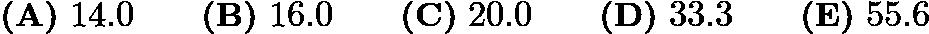 $\textbf{(A)}\ 14.0\qquad\textbf{(B)}\ 16.0\qquad\textbf{(C)}\ 20.0\qquad\textbf{(D)}\ 33.3\qquad\textbf{(E)}\ 55.6$