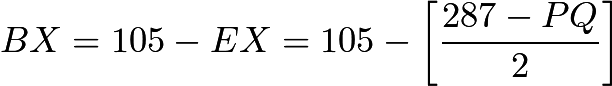 $BX = 105 - EX = 105 - \left[\frac{287 - PQ}{2}\right]$