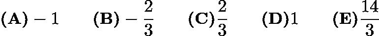 $\textbf{(A)} -1 \qquad\textbf{(B)} -\frac{2}{3} \qquad\textbf{(C)} \frac{2}{3} \qquad\textbf{(D)} 1 \qquad\textbf{(E)} \frac{14}{3}$