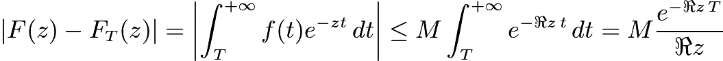 $|F(z)-F_T(z)|= \left|\int_T^{+\infty}f(t)e^{-zt}\,dt\right| \le M\int_T^{+\infty}e^{-\Re z\,t}\,dt=M\frac {e^{-\Re z\,T}}{\Re z}$