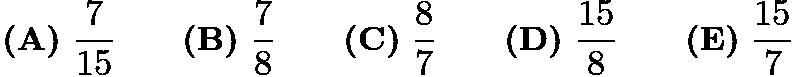 $\textbf{(A)}\ \frac{7}{15} \qquad \textbf{(B)}\ \frac{7}{8} \qquad \textbf{(C)}\ \frac{8}{7} \qquad \textbf{(D)}\ \frac{15}{8} \qquad \textbf{(E)}\ \frac{15}{7}$