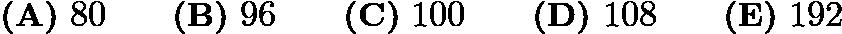 $\textbf{(A)}\ 80\qquad\textbf{(B)}\ 96\qquad\textbf{(C)}\ 100\qquad\textbf{(D)}\ 108\qquad\textbf{(E)}\ 192$
