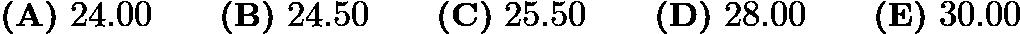 $\textbf{(A)}\ 24.00 \qquad \textbf{(B)}\ 24.50 \qquad \textbf{(C)}\ 25.50 \qquad \textbf{(D)}\ 28.00 \qquad \textbf{(E)}\ 30.00$
