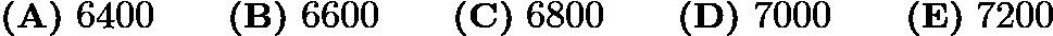 $\textbf{(A)}\ 6400\qquad\textbf{(B)}\ 6600\qquad\textbf{(C)}\ 6800\qquad\textbf{(D)}\ 7000\qquad\textbf{(E)}\ 7200$