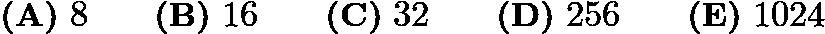 $\textbf{(A)}\ 8 \qquad \textbf{(B)}\ 16 \qquad \textbf{(C)}\ 32 \qquad \textbf{(D)}\ 256 \qquad \textbf{(E)}\ 1024$
