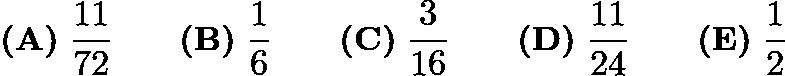$\textbf{(A)}\; \frac{11}{72} \qquad\textbf{(B)}\; \frac{1}{6} \qquad\textbf{(C)}\; \frac{3}{16} \qquad\textbf{(D)}\; \frac{11}{24} \qquad\textbf{(E)}\; \frac{1}{2}$
