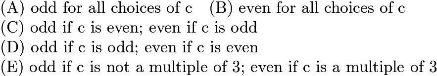 $\text{(A) odd for all choices of c} \quad \text{(B) even for all choices of c} \quad\\ \text{(C) odd if c is even; even if c is odd} \quad\\ \text{(D) odd if c is odd; even if c is even} \quad\\ \text{(E) odd if c is not a multiple of 3; even if c is a multiple of 3}$