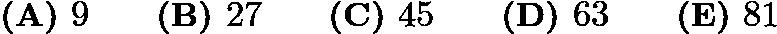 $\textbf{(A) }9\qquad\textbf{(B) }27\qquad\textbf{(C) }45\qquad\textbf{(D) }63\qquad\textbf{(E) }81$