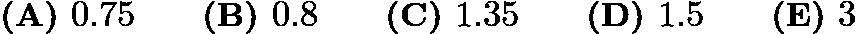 $\textbf{(A) } 0.75 \qquad\textbf{(B) } 0.8 \qquad\textbf{(C) } 1.35 \qquad\textbf{(D) } 1.5 \qquad\textbf{(E) } 3$