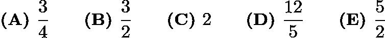 $\textbf{(A) }\frac{3}{4}\qquad\textbf{(B) }\frac{3}{2}\qquad\textbf{(C) }2\qquad\textbf{(D) }\frac{12}{5}\qquad\textbf{(E) }\frac{5}{2}$