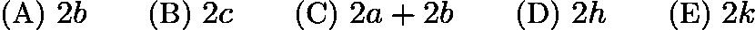$\text{(A) }2b \qquad \text{(B) }2c \qquad \text{(C) }2a+2b \qquad \text{(D) }2h \qquad \text{(E) }2k$