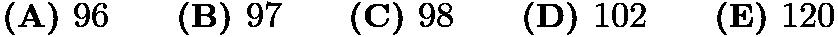 $\textbf{(A) } 96 \qquad \textbf{(B) } 97 \qquad \textbf{(C) } 98 \qquad \textbf{(D) } 102 \qquad \textbf{(E) } 120$