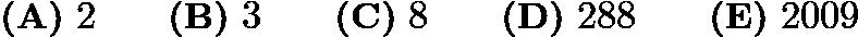 $\textbf{(A)}\ 2 \qquad \textbf{(B)}\ 3 \qquad \textbf{(C)}\ 8 \qquad \textbf{(D)}\ 288 \qquad \textbf{(E)}\ 2009$