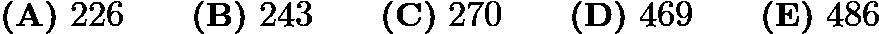 $\mathrm{\textbf{(A)} \ }226\qquad \mathrm{\textbf{(B)} \ } 243 \qquad \mathrm{\textbf{(C)} \ } 270 \qquad \mathrm{\textbf{(D)} \ }469\qquad \mathrm{\textbf{(E)} \ } 486$