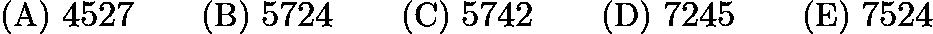 $\text{(A)}\ 4527 \qquad \text{(B)}\ 5724 \qquad \text{(C)}\ 5742 \qquad \text{(D)}\ 7245 \qquad \text{(E)}\ 7524$