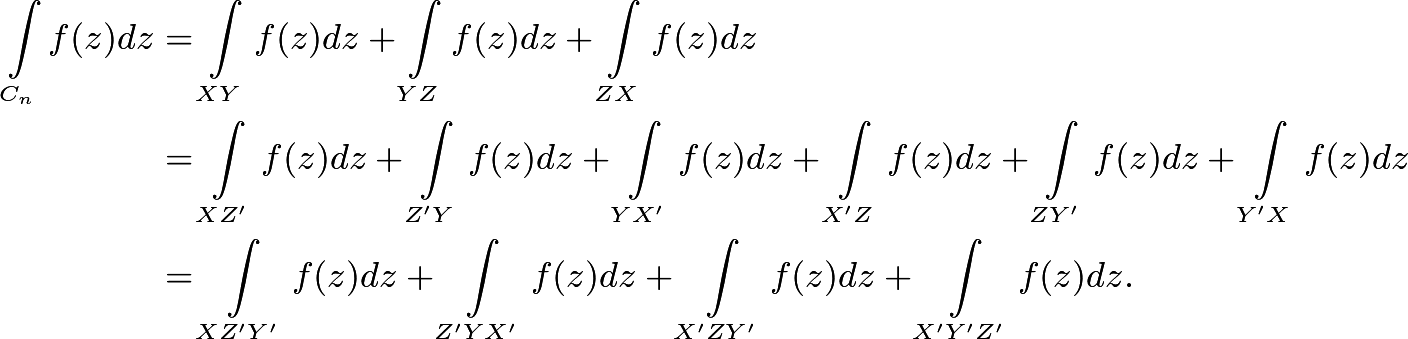 \begin{align*} \int\limits_{C_n} f(z)dz &= \int\limits_{XY} f(z)dz +\int\limits  _{YZ} f(z)dz + \int\limits_{ZX} f(z)dz \\ &= \int\limits_{XZ'} f(z)dz + \int\limits_{Z'Y}f(z)dz + \int\limits_{ YX'}f(z)dz + \int\limits_{X'Z}f(z)dz + \int\limits_{ZY'}f(z)dz + \int\limits_{Y'X} f(z)dz \\ &= \int\limits_{XZ'Y'}f(z)dz + \int\limits_{Z'YX'}f(z)dz + \int\limits_{ X'ZY'}f(z)dz + \int\limits_{X'Y'Z'}f(z)dz . \end{align*}
