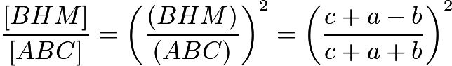 $\frac{[BHM]}{[ABC]} = \left(\frac{(BHM)}{(ABC)}\right)^{2} =\left(\frac{c+a-b}{c+a+b}\right)^{2}$