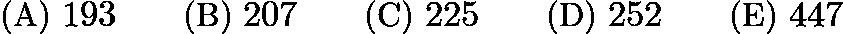 $\text{(A) }193 \qquad \text{(B) }207 \qquad \text{(C) }225 \qquad \text{(D) }252 \qquad \text{(E) }447$