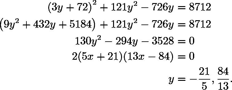\begin{align*} \left(3y+72\right)^2+121y^2-726y&=8712 \\ \left(9y^2+432y+5184\right)+121y^2-726y&=8712 \\ 130y^2-294y-3528&=0 \\ 2(5x+21)(13x-84)&=0 \\ y&=-\frac{21}{5},\frac{84}{13}. \end{align*}