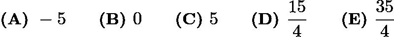 $\textbf{(A) } -5 \qquad\textbf{(B) } 0 \qquad\textbf{(C) } 5 \qquad\textbf{(D) } \frac{15}{4} \qquad\textbf{(E) } \frac{35}{4}$