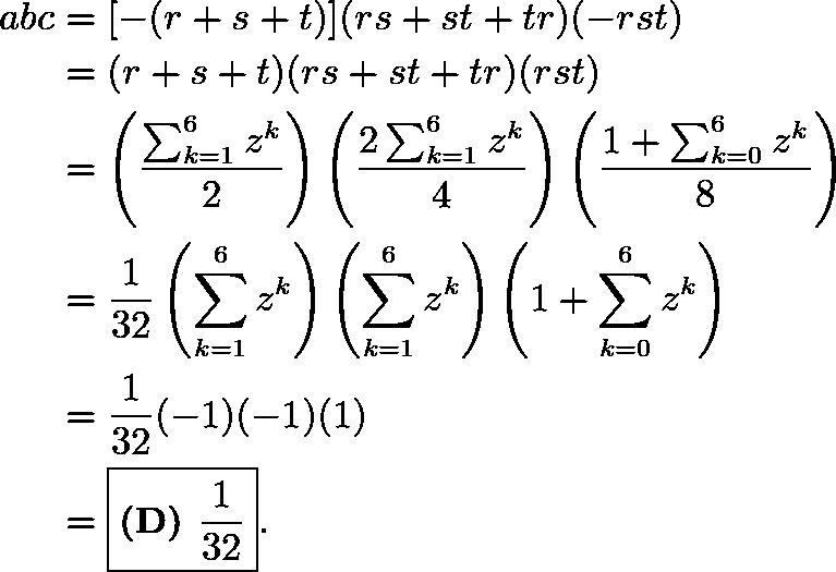 \begin{align*} abc&=[-(r+s+t)](rs+st+tr)(-rst) \\ &=(r+s+t)(rs+st+tr)(rst) \\ &=\left(\frac{\sum_{k=1}^{6}z^k}{2}\right)\left(\frac{2\sum_{k=1}^{6}z^k}{4}\right)\left(\frac{1+\sum_{k=0}^{6}z^k}{8}\right) \\ &=\frac{1}{32}\left(\sum_{k=1}^{6}z^k\right)\left(\sum_{k=1}^{6}z^k\right)\left(1+\sum_{k=0}^{6}z^k\right) \\ &=\frac{1}{32}(-1)(-1)(1) \\ &=\boxed{\textbf{(D) }\frac{1}{32}}. \end{align*}