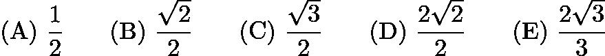 $\mathrm{(A)}\ \frac{1}{2}\qquad\mathrm{(B)}\ \frac{\sqrt{2}}{2}\qquad\mathrm{(C)}\ \frac{\sqrt{3}}{2}\qquad\mathrm{(D)}\ \frac{2\sqrt{2}}{2}\qquad\mathrm{(E)}\ \frac{2\sqrt{3}}{3}$