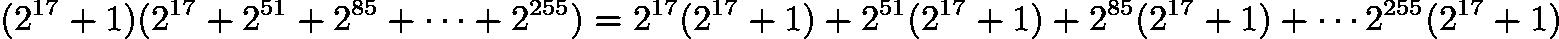 $(2^{17} + 1) (2^{17} + 2^{51} + 2^{85} + \cdots + 2^{255}) = 2^{17}(2^{17} + 1) + 2^{51}(2^{17} + 1) + 2^{85}(2^{17} + 1) + \cdots 2^{255}(2^{17} + 1)$